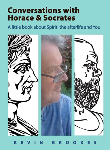 Conversations with Horace & Socrates - A little book about Spirit, the afterlife and You ebook by Kevin Brookes