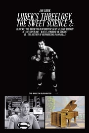 LUBEK'S THREELOGY, THE SWEET SCIENCE 2: - Is Rocky, 'The Brockton Blockbuster' 50-0? -Classic Boxing! II  The Super One - Was It a Murder or Suicide? III  The History of Reproducing Piano Rolls ebook by Jan Lubek