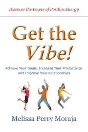 Get the Vibe - Achieve Your Goals, Increase Your Productitivity and Improve Your Relationships ebook by Melissa Perry Moraja