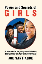 Power and Secrets of GIRLS - A book of life for young people before they embark on their exciting journey ebook by JOE SANTIAGUE