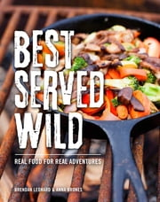 Best Served Wild - Real Food for Real Adventures ebook by Brendan Leonard, Anna Brones