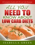 All You Need To Know About Low Carb Diets ebook by Isabella Green