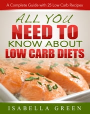 All You Need To Know About Low Carb Diets - A Complete Guide with 25 Low Carb Recipes ebook by Isabella Green