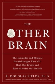 The Other Brain - From Dementia to Schizophrenia, How New Discoveries about the Brain Are Revolutionizing Medicine and Science ebook by Ph.D. R. Douglas Fields, Ph.D.