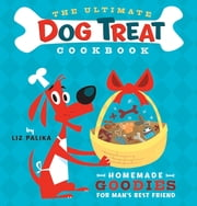The Ultimate Dog Treat Cookbook - Homemade Goodies for Man's Best Friend ebook by Liz Palika,Troy Cummings