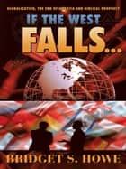 If the West Falls... - Globalization, the End of America and Biblical Prophecy ebook by Bridget S. Howe