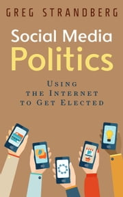 Social Media Politics: Using the Internet to Get Elected - Increasing Website Traffic Series, #6 ebook by Greg Strandberg