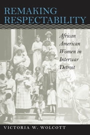 Remaking Respectability - African American Women in Interwar Detroit ebook by Victoria W. Wolcott