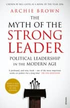 The Myth of the Strong Leader - Political Leadership in the Modern Age ebook by