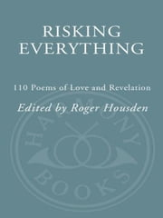 Risking Everything - 110 Poems of Love and Revelation ebook by Roger Housden