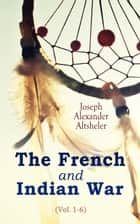 The French and Indian War (Vol. 1-6) - Complete Series 電子書 by Joseph Alexander Altsheler