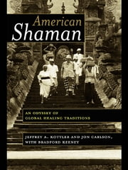 American Shaman - An Odyssey of Global Healing Traditions ebook by Jeffrey A. Kottler,Jon Carlson,Bradford Keeney
