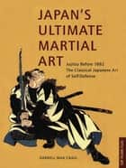 Japan's Ultimate Martial Art - Jujitsu Before 1882 The Classical Japanese Art of Self-Defense ebook by Darrell Max Craig
