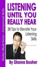 Listening Until You Really Hear - 38 Tips to Elevate Your Listening Skills eBook by Dianna Booher