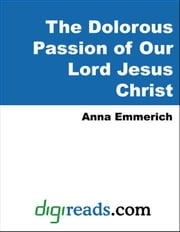 The Dolorous Passion of Our Lord Jesus Christ ebook by Emmerich, Anne