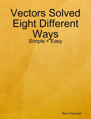 Vectors Solved Eight Different Ways - Simple + Easy ebook by Ron Cherchuk