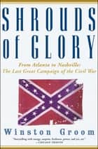 Shrouds of Glory - From Atlanta to Nashville: The Last Great Campaign of the Civil War ebook by Winston Groom