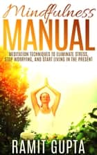 Mindfulness Manual - Meditation Techniques to Eliminate Stress, Stop Worrying, and Start Living in The Present ebook by Ramit Gupta