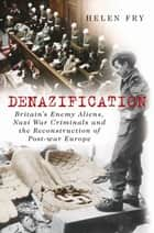 Denazification - Britain's Enemy Aliens, Nazi War Criminals and the Reconstruction of Post-war Europe ebook by Helen Fry