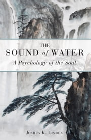 The Sound of Water - A Psychology of the Soul ebook by Joshua K. Linden