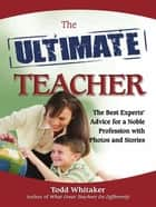 The Ultimate Teacher - The Best Experts' Advice for a Noble Profession with Photos and Stories ebook by Todd Whitaker
