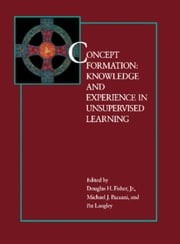 Concept Formation: Knowledge and Experience in Unsupervised Learning ebook by Fisher, Douglas H.