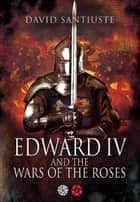 Edward IV and the Wars of the Roses ebook by Santiuste, David