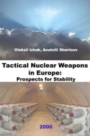 Tactical Nuclear Weapons in Europe: Prospects for Stability ebook by Oleksii Izhak