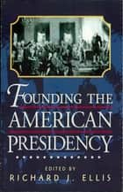 Founding the American Presidency ebook by Richard J. Ellis