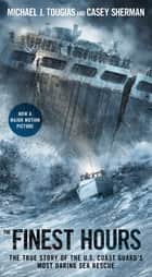 The Finest Hours - The True Story of the U.S. Coast Guard's Most Daring Sea Rescue ebook by Michael J. Tougias, Casey Sherman