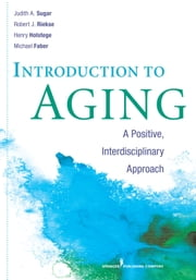 Introduction to Aging - A Positive, Interdisciplinary Approach ebook by Judith A. Sugar, PhD, Robert Riekse,...