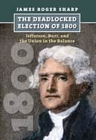 The Deadlocked Election of 1800 - Jefferson, Burr, and the Union in the Balance ebook by James Roger Sharp