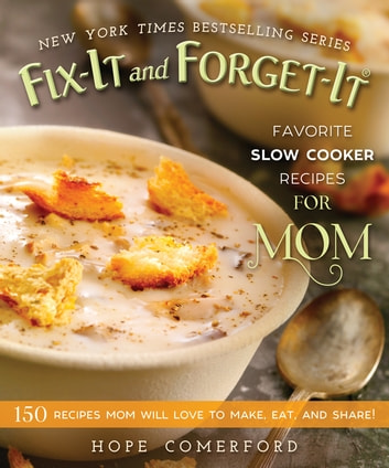 Fix-It and Forget-It Favorite Slow Cooker Recipes for Mom - 150 Recipes Mom Will Love to Make, Eat, and Share! ebook by