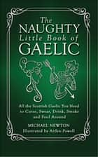 The Naughty Little Book of Gaelic - All the Scottish Gaelic You Need to Curse, Swear, Drink, Smoke and Fool Around ebook by Michael Newton, PhD, Arden Powell