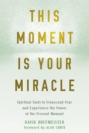 This Moment Is Your Miracle - Spiritual Tools to Transcend Fear and Experience the Power of the Present Moment ebook by David Hoffmeister, Alan Cohen