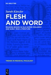 Flesh and Word - Reading Bodies in Old Norse-Icelandic and Early Irish Literature ebook by Sarah Künzler