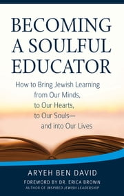 Becoming a Soulful Educator - How to Bring Jewish Learning from Our Minds, to Our Hearts, to Our Souls—and Into Our Lives ebook by Rabbi Aryeh Ben David, Dr. Erica Brown