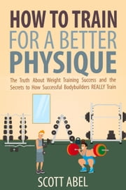 How to Train for a Better Physique ebook by Scott Abel