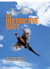 Instinctive Shot - The Practical Guide to Modern Game Shooting ebook by Chris Batha