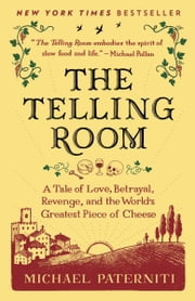 The Telling Room - A Tale of Love, Betrayal, Revenge, and the World's Greatest Piece of Cheese ebook by Michael Paterniti