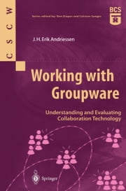 Working with Groupware - Understanding and Evaluating Collaboration Technology ebook by J.H. Erik Andriessen