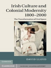 Irish Culture and Colonial Modernity 1800–2000 - The Transformation of Oral Space ebook by David Lloyd