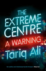 The Extreme Centre - A Warning ebook by Tariq Ali