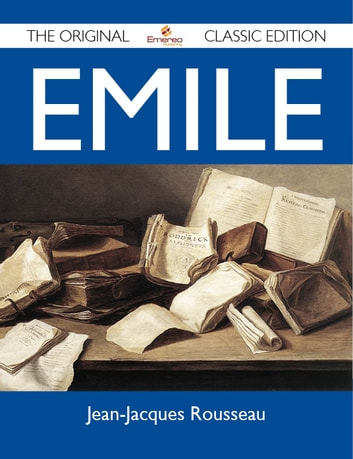 Emile - The Original Classic Edition ebook by Rousseau Jean