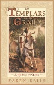 The Templars and the Grail - Knights of the Quest ebook by Karen Ralls Ph.D.