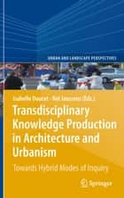 Transdisciplinary Knowledge Production in Architecture and Urbanism ebook by Isabelle Doucet,Nel Janssens