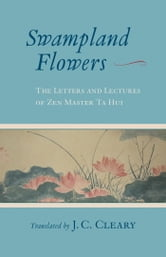 Swampland Flowers - The Letters and Lectures of Zen Master Ta Hui ebook by J.C. Cleary
