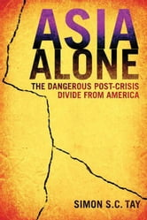 Asia Alone - The Dangerous Post-Crisis Divide from America ebook by Simon S. C. Tay