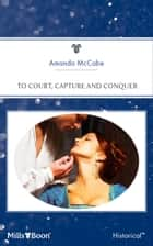 To Court, Capture And Conquer ebook by Amanda McCabe, Amanda Mccabe