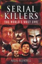 Serial Killers: The World's Most Evil ebook by Nigel Blundell